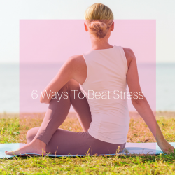 6 WAYS TO BEAT STRESS